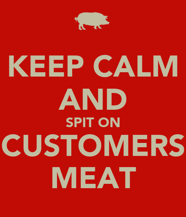 KEEP CALM AND SPIT ON CUSTOMERS MEAT