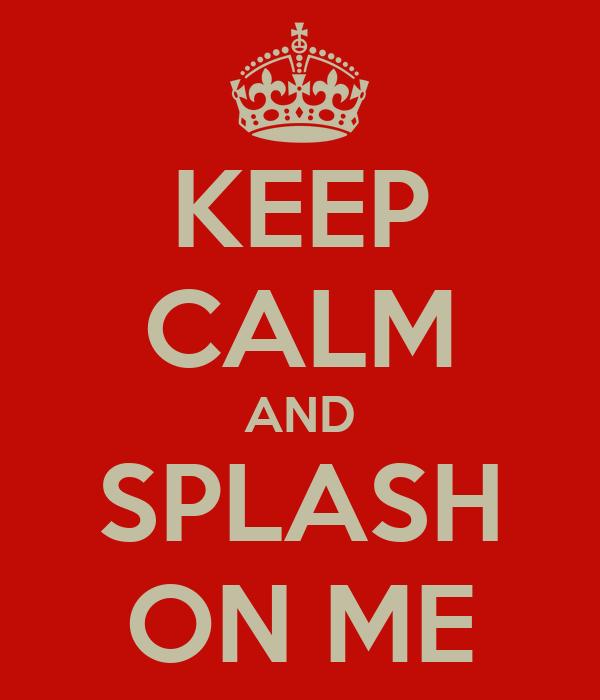 KEEP CALM AND SPLASH ON ME