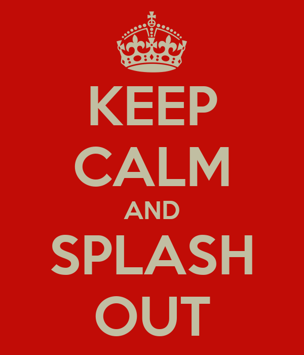 KEEP CALM AND SPLASH OUT