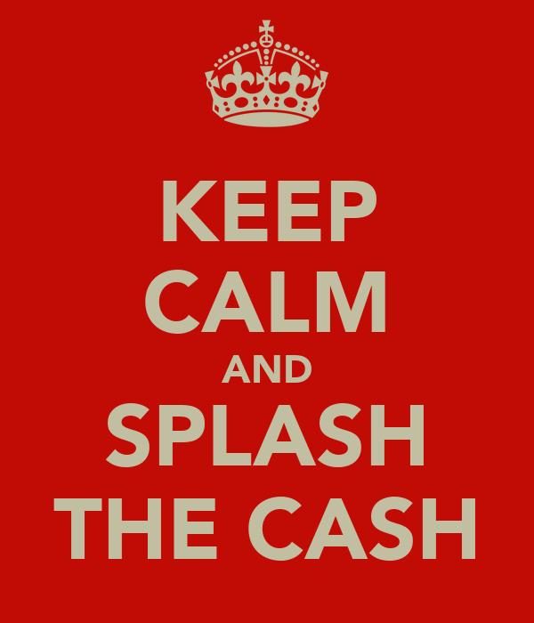 KEEP CALM AND SPLASH THE CASH