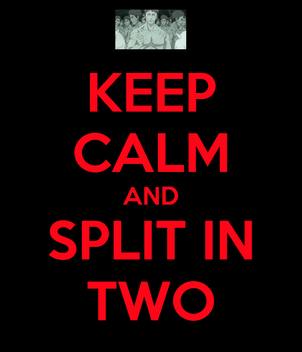 KEEP CALM AND SPLIT IN TWO