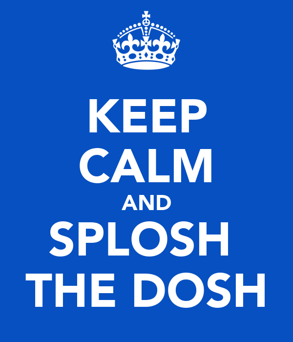 KEEP CALM AND SPLOSH  THE DOSH