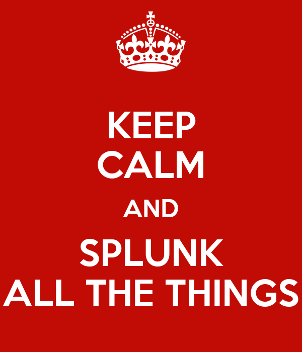 KEEP CALM AND SPLUNK ALL THE THINGS