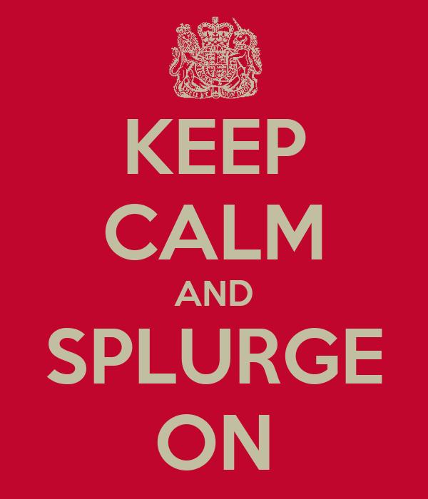 KEEP CALM AND SPLURGE ON