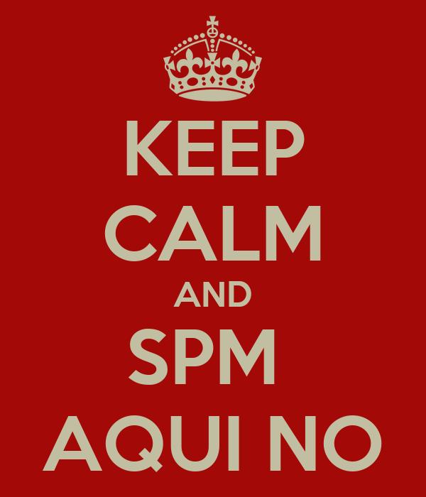 KEEP CALM AND SPM  AQUI NO