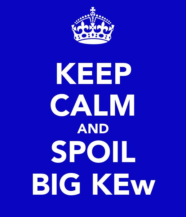 KEEP CALM AND SPOIL BIG KEw