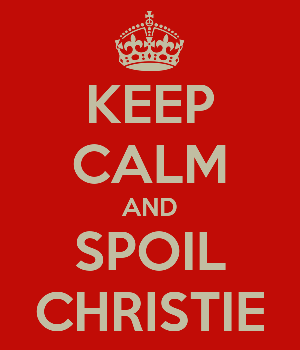 KEEP CALM AND SPOIL CHRISTIE