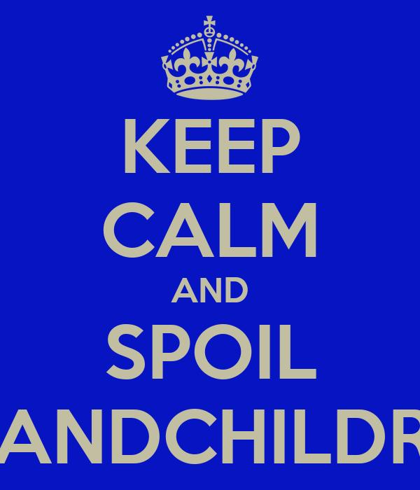 KEEP CALM AND SPOIL GRANDCHILDREN