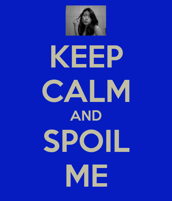 KEEP CALM AND SPOIL ME