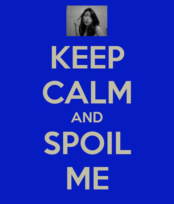 KEEP CALM AND SPOIL ME