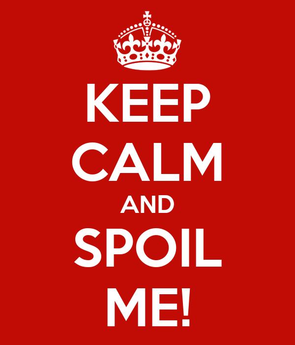 KEEP CALM AND SPOIL ME!