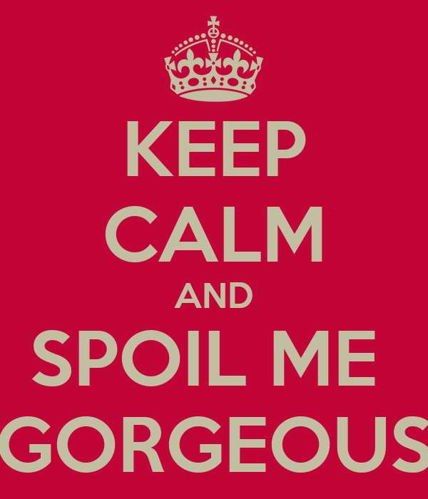 KEEP CALM AND SPOIL ME  GORGEOUS