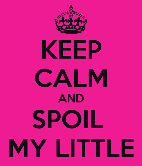 KEEP CALM AND SPOIL  MY LITTLE