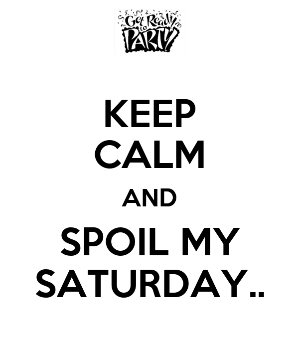 KEEP CALM AND SPOIL MY SATURDAY..