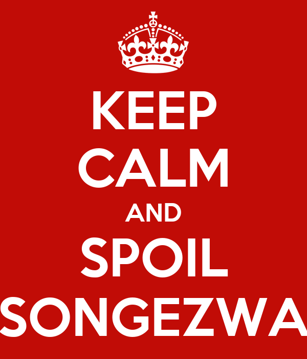 KEEP CALM AND SPOIL SONGEZWA