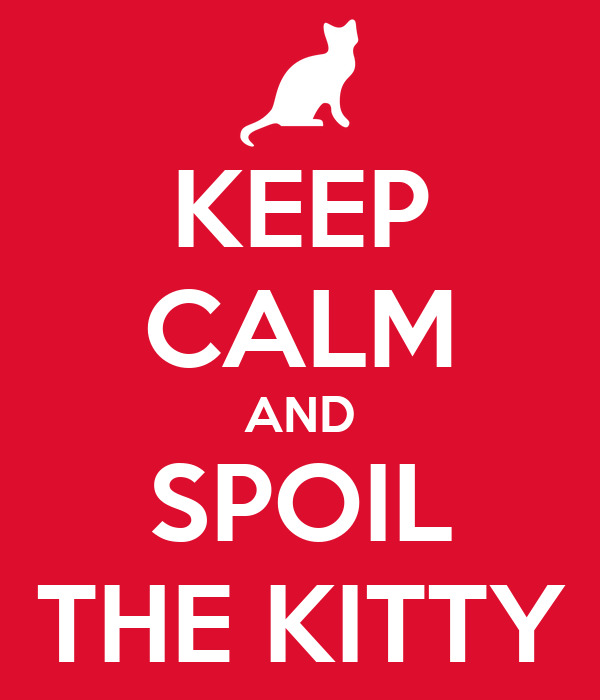 KEEP CALM AND SPOIL THE KITTY