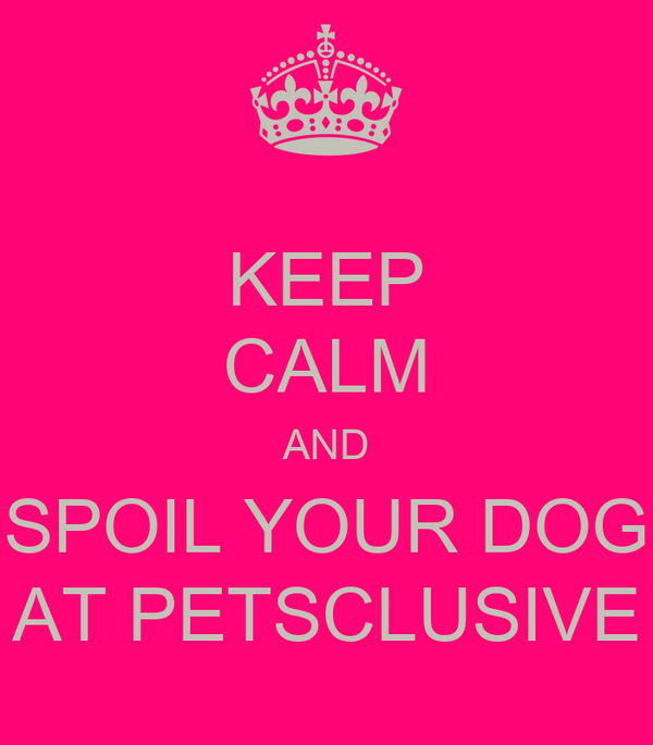 KEEP CALM AND SPOIL YOUR DOG AT PETSCLUSIVE