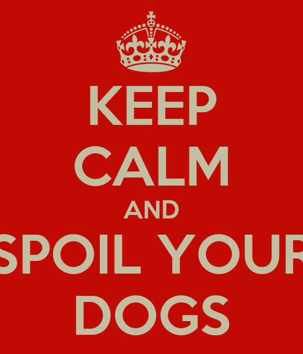 KEEP CALM AND SPOIL YOUR DOGS