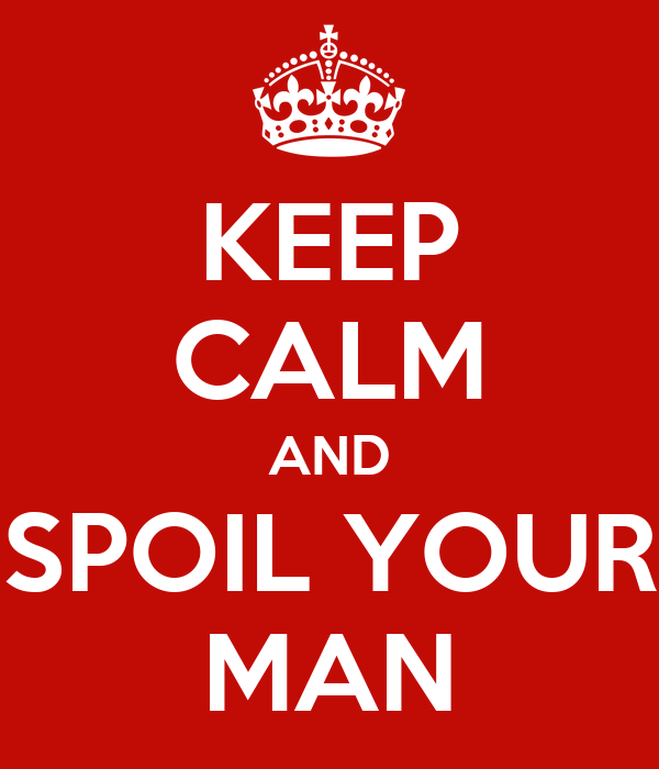 KEEP CALM AND SPOIL YOUR MAN