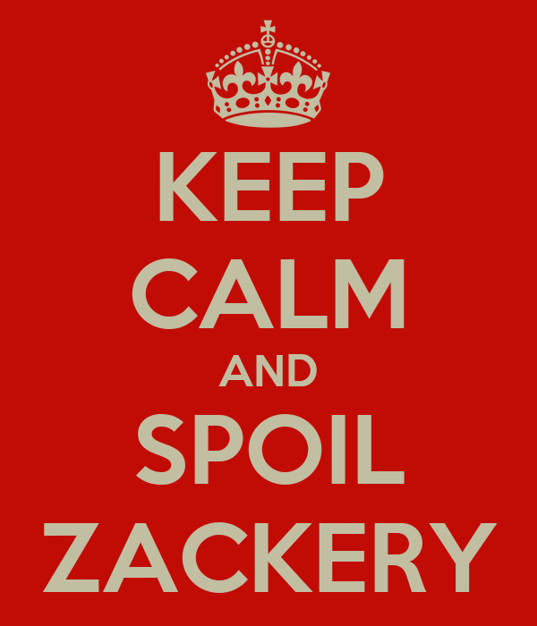 KEEP CALM AND SPOIL ZACKERY