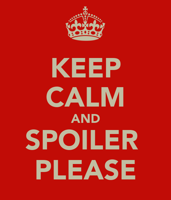 KEEP CALM AND SPOILER  PLEASE