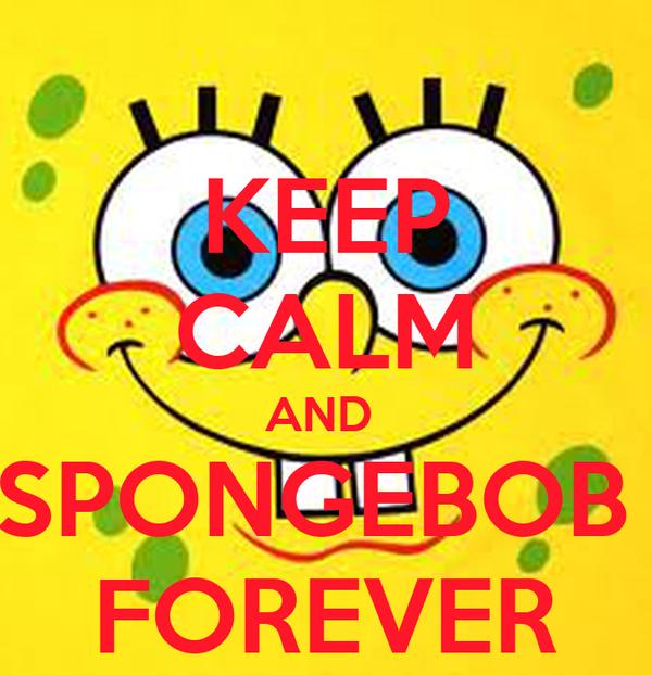 KEEP CALM AND  SPONGEBOB  FOREVER
