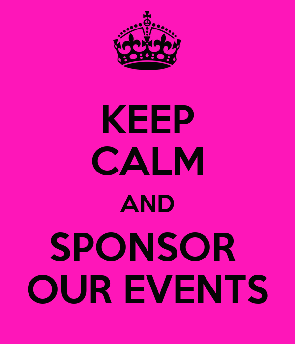 KEEP CALM AND SPONSOR  OUR EVENTS