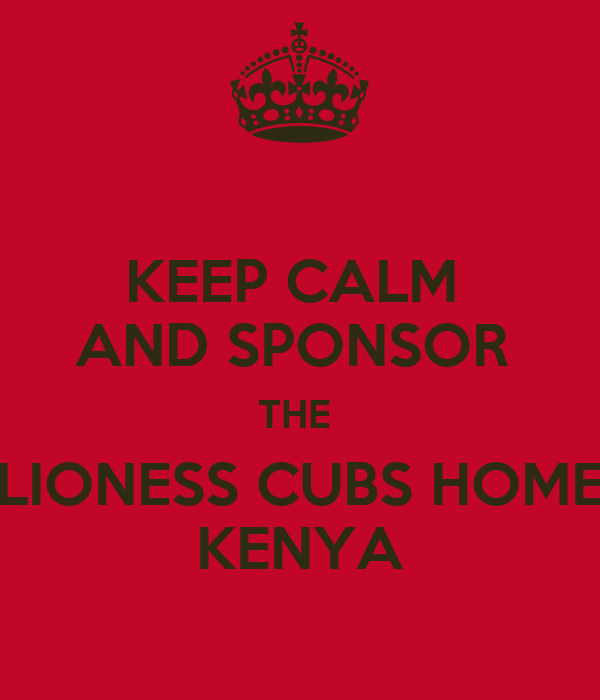 KEEP CALM  AND SPONSOR  THE  LIONESS CUBS HOME KENYA