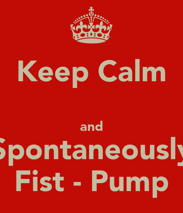 Keep Calm  and Spontaneously Fist - Pump