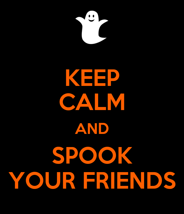 KEEP CALM AND SPOOK YOUR FRIENDS