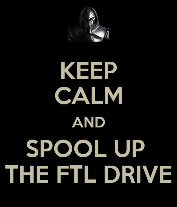 KEEP CALM AND SPOOL UP  THE FTL DRIVE