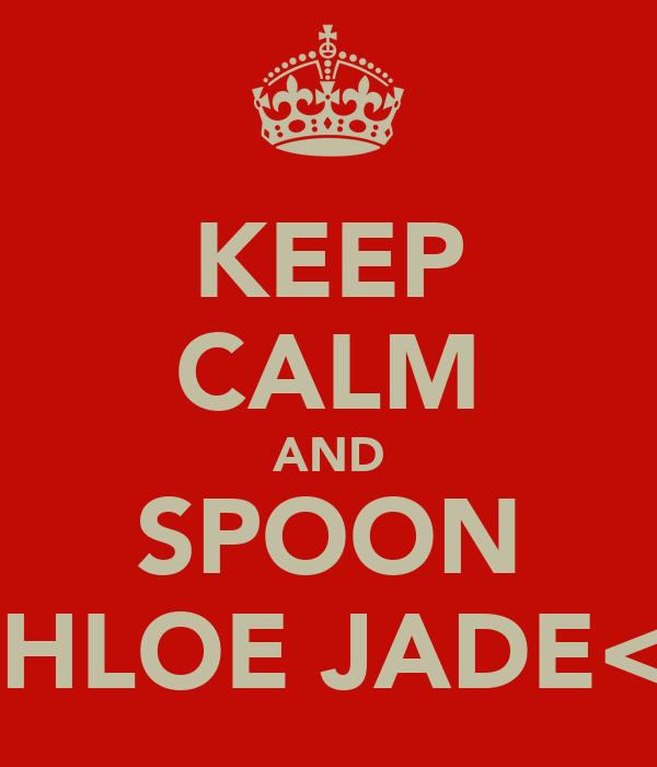 KEEP CALM AND SPOON CHLOE JADE<3