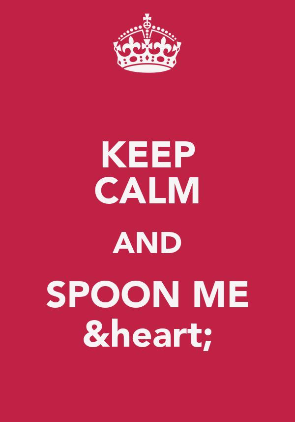 KEEP CALM AND SPOON ME &heart;