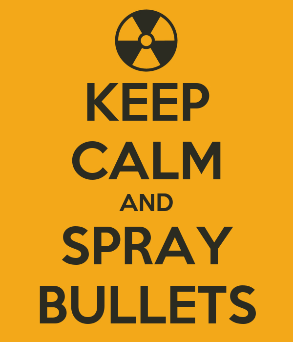 KEEP CALM AND SPRAY BULLETS