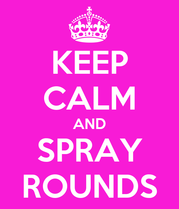 KEEP CALM AND SPRAY ROUNDS