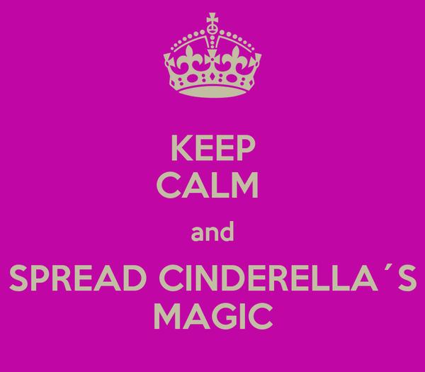 KEEP CALM  and SPREAD CINDERELLA´S MAGIC
