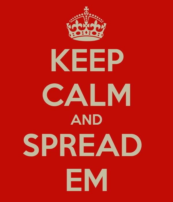 KEEP CALM AND SPREAD  EM