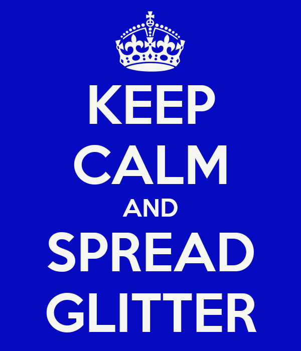 KEEP CALM AND SPREAD GLITTER