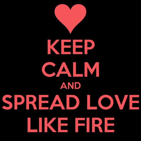KEEP CALM AND SPREAD LOVE LIKE FIRE
