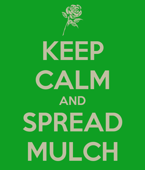 KEEP CALM AND SPREAD MULCH