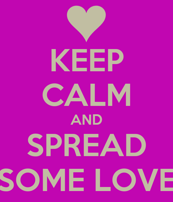 KEEP CALM AND SPREAD SOME LOVE