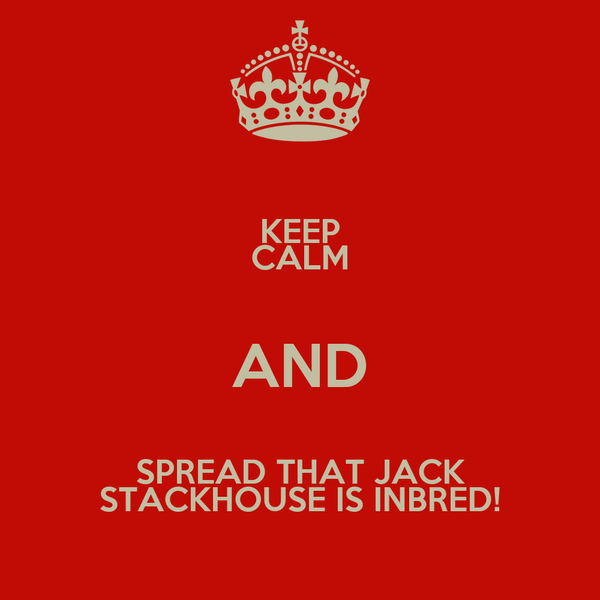 KEEP CALM AND SPREAD THAT JACK STACKHOUSE IS INBRED!
