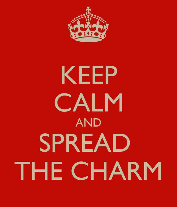 KEEP CALM AND SPREAD  THE CHARM