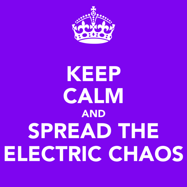 KEEP CALM AND SPREAD THE ELECTRIC CHAOS