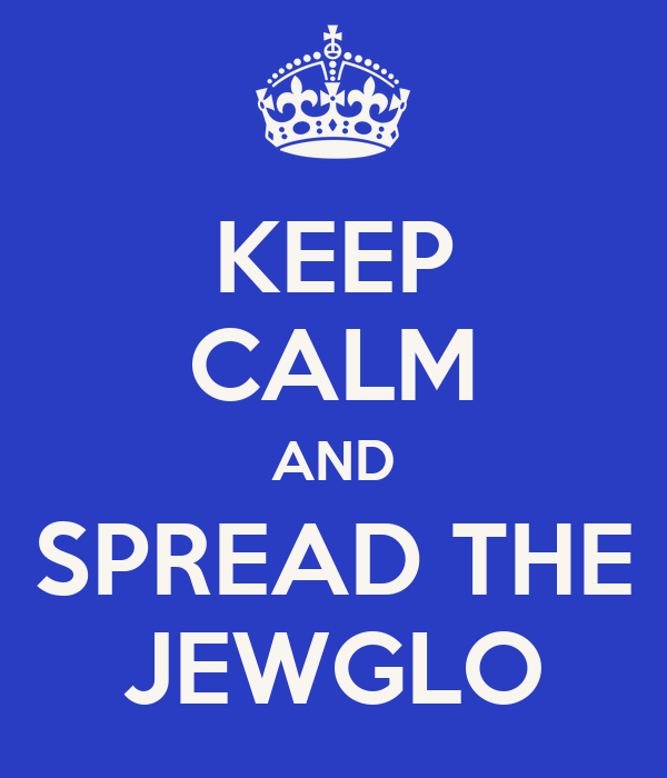 KEEP CALM AND SPREAD THE JEWGLO