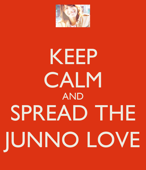KEEP CALM AND SPREAD THE JUNNO LOVE