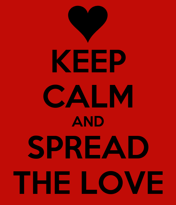 KEEP CALM AND SPREAD THE LOVE