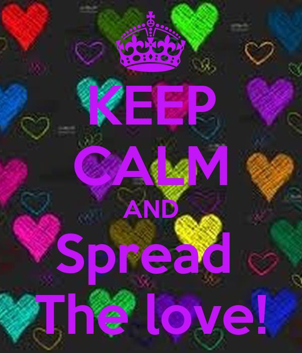 KEEP CALM AND Spread  The love!