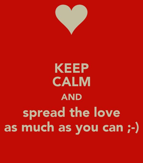 KEEP CALM AND spread the love as much as you can ;-)