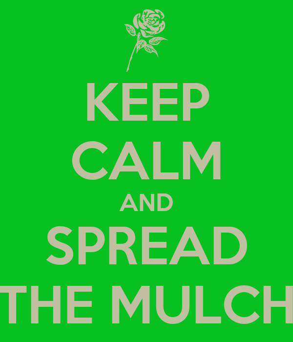 KEEP CALM AND SPREAD THE MULCH